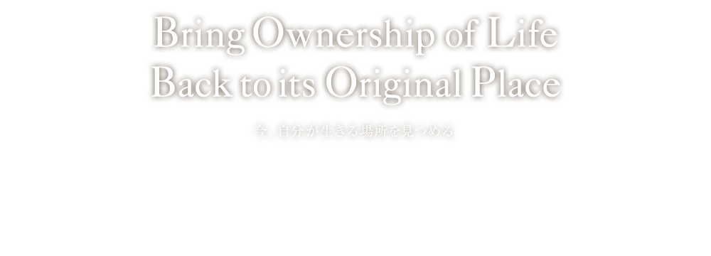 Bring Ownership of Life Back to its Original Place 今、自分が生きる場所を見つめる